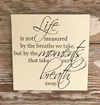 Life Is Not Measured By The Breaths We Take, But By The Moments That Take Our Breath Away.  Wood Sign